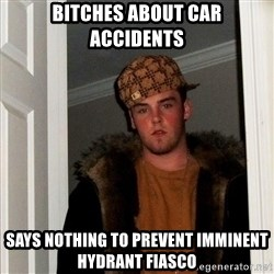 Scumbag Steve - BITCHES ABOUT CAR ACCIDENTS SAYS NOTHING TO PREVENT IMMINENT HYDRANT FIASCO