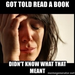 First World Problems - Got told read a book Didn't know what that meant