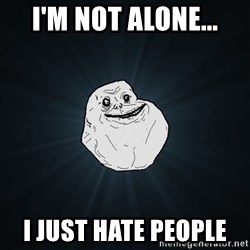 Forever Alone - I'm not alone... I just hate people