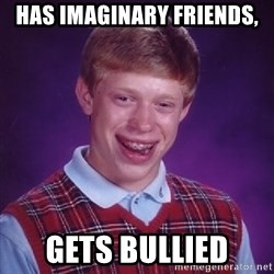 Bad Luck Brian - has imaginary friends, gets bullied