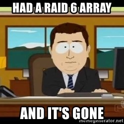 south park aand it's gone - had a RAID 6 array and it's gone