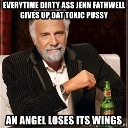 The Most Interesting Man In The World - everytime dirty ass jenn fathwell gives up dat toxic pussy an angel loses its wings