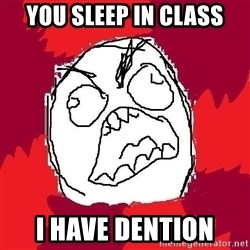 Rage FU - you sleep in class i have dention
