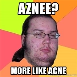 Butthurt Dweller - Aznee? More like ACNE