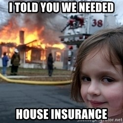 Disaster Girl - I TOLD YOU WE NEEDED HOUSE INSURANCE