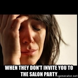 First World Problems - when they don't invite you to the salon party