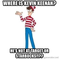 Where's Waldo - Where is Kevin Keenan? He's not at Target OR Starbucks!!??