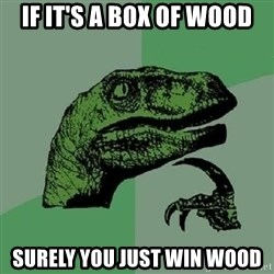 Philosoraptor - if it's a box of wood surely you just win wood