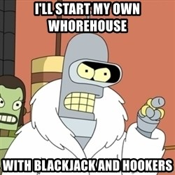 bender blackjack and hookers - i'll start my own whorehouse   with blackjack and hookers