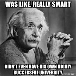 Albert Einstein - was like, really smart didn't even have his own highly successful university
