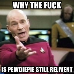 Why the fuck - why the fuck is pewdiepie still relivent