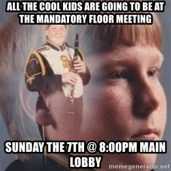 band kid  - All the cool kids are going to be at the Mandatory floor meeting Sunday the 7th @ 8:00pm Main Lobby