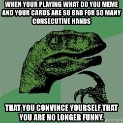 Philosoraptor - When your playing what do you Meme and your cards are so bad for so many consecutive hands That you convince yourself that you are no longer funny.