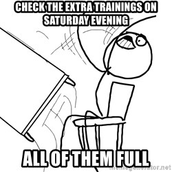 Desk Flip Rage Guy - Check the Extra trainings on Saturday evening all of them full