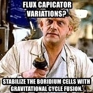Doc Back to the future - flux capicator variations? Stabilize the boridium cells with gravitational cycle fusion.