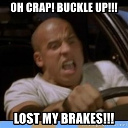 fast and furious - oh crap! buckle up!!! lost my brakes!!!