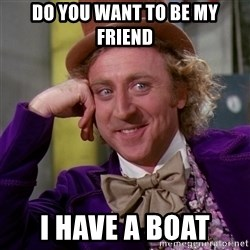 Willy Wonka - Do you want to be my friend  I have a boat