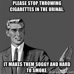 Correction Guy - Please stop throwing cigarettes in the urinal. It makes them soggy and hard to smoke.