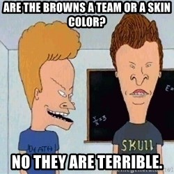 Beavis and butthead - Are the browns a team or a skin color? No they are terrible.