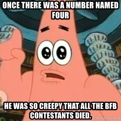 Patrick Says - Once there was a number named Four he was so creepy that all the BFB contestants died.