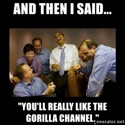 """obama laughing  - And then I said... """"You'll really like the gorilla channel."""""""