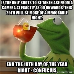 Kermit The Frog Drinking Tea - If the only shots to be taken are from a camera at exactly 18:00 onwards, this 25th will be more of a memorable night. End the 19th day of the year right - Confucius