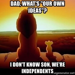 """simba mufasa - Dad, what's """"our own ideas""""? I don't know son, we're independents"""