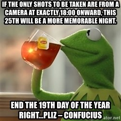 Kermit The Frog Drinking Tea - If the only shots to be taken are from a camera at exactly 18:00 onward, this 25th will be a more memorable night. End the 19th day of the year right...pliz – Confucius