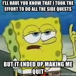Tough Spongebob - I'll have you know that i took the effort to do all the side quests  but it ended up making me quit