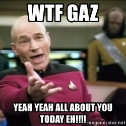 Why the fuck - WTF GAZ  Yeah yeah all about you today EH!!!!