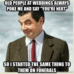"""MR bean - Old people at weddings always poke me and say """"you're next""""   So I started the same thing to them on funerals"""