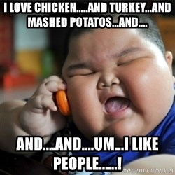 fat chinese kid - i love chicken.....and turkey...and mashed potatos...and.... and....and....Um...I LIKE PEOPLE......!