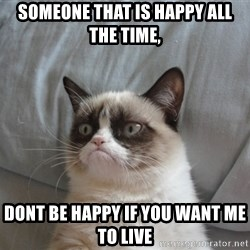 Grumpy cat good - someone that is happy all the time, dont be happy if you want me to live