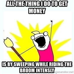 All the things - All the thing I do to get money is by sweeping while riding the broom intensly