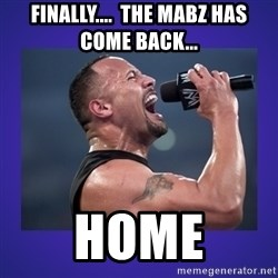 The Rock Catchphrase - Finally....  the Mabz has come back...  Home