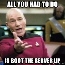 Why the fuck - All you had to do Is boot the server up