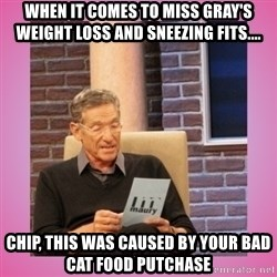 MAURY PV - When it comes to Miss Gray's weight loss and sneezing fits.... Chip, this was caused by your bad cat food putchase