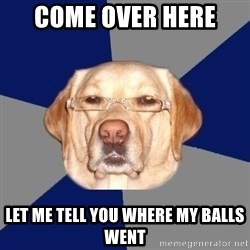 Racist Dog - come over here  let me tell you where my balls went