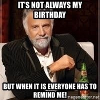 I don't always guy meme - It's not always my birthday  But when it is everyone has to remind me!