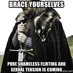 Brace Yourself Meme - Brace yourselves Pure shameless flirting and sexual tension is coming