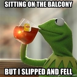 Kermit The Frog Drinking Tea - sitting on the balcony but i slipped and fell