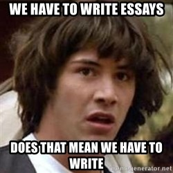 Conspiracy Keanu - we have to write essays  Does that mean we have to write