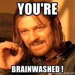 One Does Not Simply - YOU'RE  BRAINWASHED !