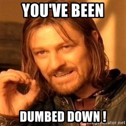 One Does Not Simply - YOU'VE BEEN  DUMBED DOWN !