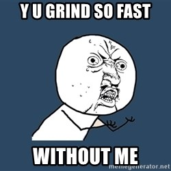 Y U No - Y u grind so fast Without me