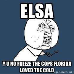 Y U No - Elsa Y u no freeze the cops Florida loved the cold