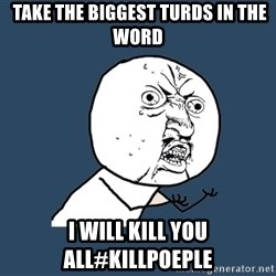 Y U No - TAKE THE BIGGEST TURDS IN THE WORD I WILL KILL YOU ALL#KILLPOEPLE