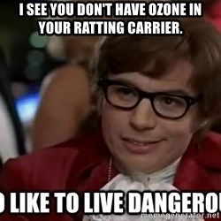 I too like to live dangerously - I see you don't have ozone in your ratting carrier.