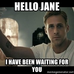 ryan gosling hey girl - Hello Jane I have been waiting for you