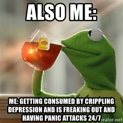 Kermit The Frog Drinking Tea - also me: me: getting consumed by crippling depression and is freaking out and having panic attacks 24/7
